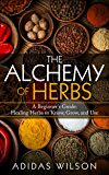 The Alchemy of Herbs: A Beginner's Guide: Healing Herbs to Know, Grow, and Use
