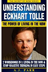 Understanding Eckhart Tolle: The Power of Living in the Now: (2 Workbooks in 1: Living in The Now & Stop Negative Thinking in Easy Steps) (The Secret of Now Book 7) Kindle Edition