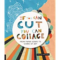 If You Can Cut, You Can Collage: From Paper Scraps to Works of Art