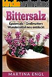 Bittersalz: Epsomsalz - Großmutters Wundermittel neu entdeckt: Wie Du Entzündungen linderst, Deinen Körper entgiftest und Deine Schönheit zum Strahlen bringst