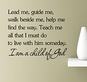 Lead me, Guide me, Walk Beside me, Help me find The Way. Teach me All That I Must do to Live with him Someday. I am a Child of God Vinyl Wall Art Inspirational Quotes Decal Sticker