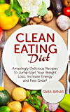 Clean Eating Diet: Amazingly Delicious Recipes To JumpStart Your Weight Loss, Increase Energy and Feel Great! (Clean…