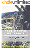Four Months of Terror: Living in a Haunted House : A True Haunting and Ghost Story (True Hauntings Book 1)