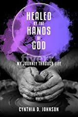 Healed By The Hands of God: My Journey Through Life Kindle Edition