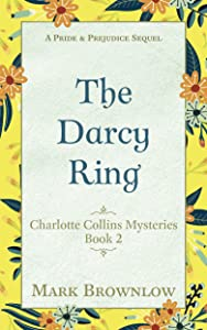 The Darcy Ring: A Pride and Prejudice Sequel (Charlotte Collins Mysteries Book 2)