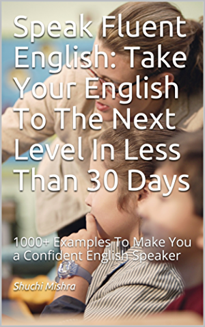 Speak Fluent English: Take Your English To The Next Level In Less Than 30 Days: 1000+ Examples To Make You a Confident English Speaker