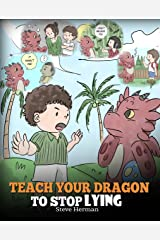 Teach Your Dragon to Stop Lying: A Dragon Book To Teach Kids NOT to Lie. A Cute Children Story To Teach Children About Telling The Truth and Honesty. (My Dragon Books 15) Kindle Edition