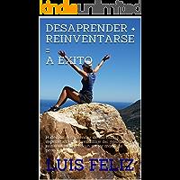 Desaprender + Reinventarse =A Exito: Podemos desaprender de las malas experiencias y aprendizaje del pasado y reinventarnos con un mejor modo de pensar.