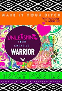 Unleashing Your Creative Warrior: ( make it your bitch; the ultimate guide to owning life )