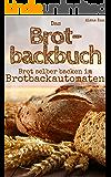Das Brotbackbuch: Brot selber backen mit dem Brotbackautomat - 50 Rezepte für Genießer (Brot und Brötchen, Brot backen für Anfänger & Fortgeschrittene) (Backen - die besten Rezepte 7)