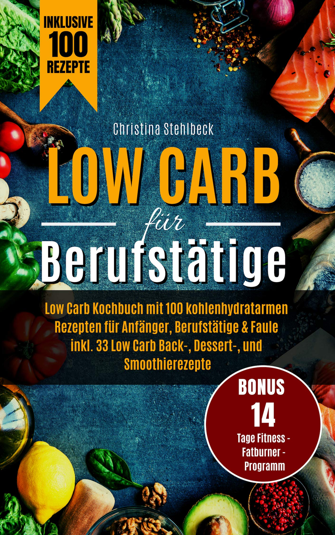 Low Carb für Berufstätige: Kochbuch mit 100 Low Carb Rezepten für Anfänger, Berufstätige & Faule, inkl. 42 Low Carb Back-, Dessert- und Smoothierezepte. ... Fitness-Fatburner-Programm (German Edition)