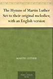 The Hymns of Martin Luther Set to their original melodies; with an English version