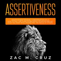 Assertiveness: How to Feel like a King in Any Social Situation and Get What You Want While Respecting the Needs of Others. 2 Book Bundle - Assertiveness Training + Conversation Skills.