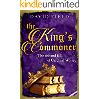 The King's Commoner: The rise and fall of Cardinal Wolsey (The Tudor Saga Series Book 2)