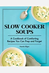 Slow Cooker Soups: A Cookbook of Comforting Recipes You Can Prep and Forget Kindle Edition