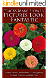 Tricks Make Flower Pictures Look Fantastic: Simple Things to Enhance the Quality Flower Photos a Great Deal (English Edition)
