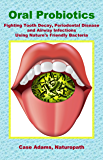 Oral Probiotics: Fighting Tooth Decay, Periodontal Disease and Airway Infections Using Nature's Friendly Bacteria (English Edition)