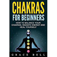 CHAKRAS: Chakras for Beginners: How to Balance Your Chakras, Radiate Energy and Heal Yourself (English Edition)