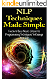 NLP: Techniques Made Simple: Fast And Easy Neuro Linguistic Programming Techniques To Change Your Life