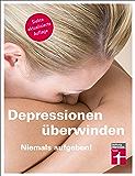 Depressionen überwinden - Niemals aufgeben: Hilfe für Betroffene und Angehörige
