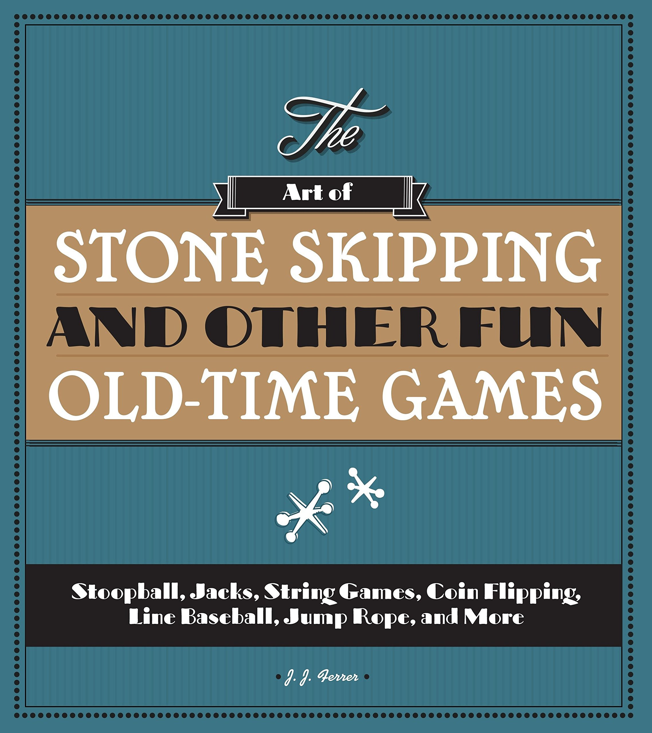 Read Online The Art of Stone Skipping and Other Fun Old-Time Games: Stoopball, Jacks, String Games, Coin Flipping, Line Baseball, Jump Rope, and More PDF