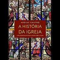 A HISTÓRIA DA IGREJA: Uma Abordagem ao Alcance dos Leigos