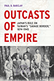 "Outcasts of Empire: Japan's Rule on Taiwan's ""Savage Border,"" 1874-1945 (Asia Pacific Modern Book 16)"