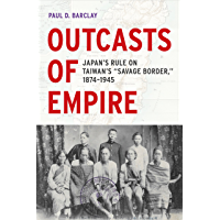 "Outcasts of Empire: Japan's Rule on Taiwan's ""Savage Border,"" 1874-1945 (Asia Pacific Modern Book 16) (English Edition)"