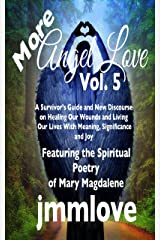 More Angel Love: Vol. 5 A Survivor's Guide and New Discourse on Healing Our Wounds and Living Our Lives With Meaning, Significance and Joy Kindle Edition
