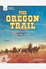 The Oregon Trail: The Journey Across the Country From Lewis and Clark to the Transcontinental Railroad With 25 Projects (Build It Yourself) Kindle Edition