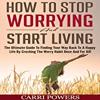 How to Stop Worrying and Start Living: The Ultimate Guide to Finding Your Way Back to a Happy Life by Crushing the Worry Habit Once and for All!: Endless Abundance, Book 1