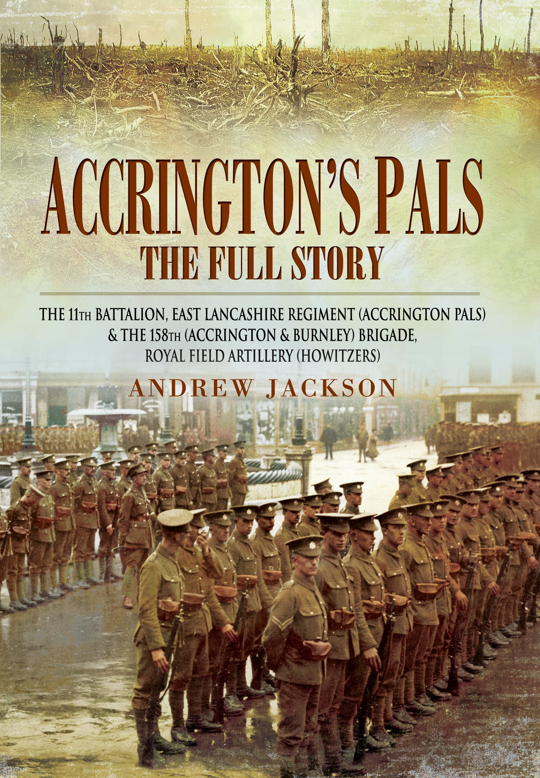 Accrington's Pals: The Full Story: The 11th Battalion, East Lancashire Regiment and the 158th Brigade, Royal Field Artillery