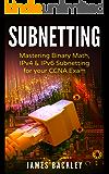 Subnetting: Mastering Binary Math, IPv4 & IPv6 Subnetting for your CCNA Exam (English Edition)