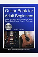 Guitar Book for Adult Beginners: Teach Yourself How to Play Famous Guitar Songs, Guitar Chords, Music Theory & Technique (Book & Streaming Video Lessons) Kindle Edition