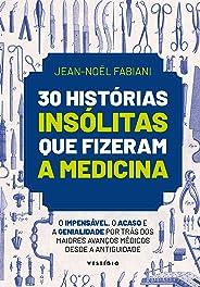30 histórias insólitas que fizeram a medicina: O impensável, o acaso e a genialidade por trás dos maiores avanços médicos des
