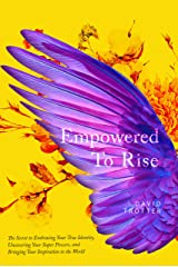 Empowered to Rise: The Secret to Embracing Your True Identity, Uncovering Your Super Powers, and Bringing Your Inspiration to the World Kindle Edition