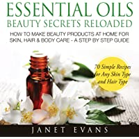Essential Oils Beauty Secrets Reloaded: How To Make Beauty Products At Home for Skin, Hair & Body Care: A Step by Step Guide & 70 Simple Recipes for Any Skin Type and Hair Type