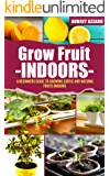 Grow Fruit Indoors: A Beginners Guide to Growing Exotic and Natural Fruits Indoors (Grow Fruit Indoors - Container Gardening - The Complete Beginners Guide ... Growing Luscious and Healthy Fruit Indoors)