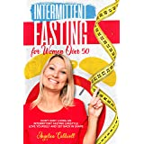 INTERMITTENT FASTING FOR WOMEN OVER 50 : DON'T DENY LIVING AN INTERMITTENT FASTING LIFESTYLE LOVE YOURSELF AND GET BACK IN SH