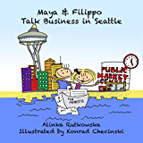 Maya & Filippo Talk Business in Seattle: Kids Books for Ages 4-8 (Maya & Filippo Adventure and Education for Kids Book 6)