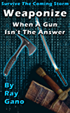Survive The Coming Storm - Weaponize - When A Gun Isn't The Answer By Ray Gano (English Edition)