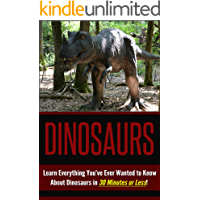 Dinosaurs: Dinosaurs for Kids: Learn The Fun Facts You've Always Wanted to Know About Dinosaurs in 30 Minutes or Less! (Dinosaurs - Dinosaurs for Kids ... - Dinosaur History - The Best Dinosuars)