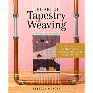 The Art of Tapestry Weaving: A Complete Guide to Mastering the Techniques for Making Images with Yarn