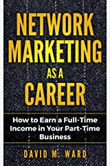 Network Marketing as a Career: How to Earn a Full-Time Income in Your Part-Time Business Kindle Edition