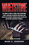 Whetstone: The Complete Guide To Using A Knife Sharpening Stone; Learn How To Sharpen Your Knives And Achieve The…