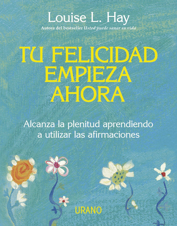 Tu felicidad empieza ahora: Alcanza la plenitud aprendiendo a utilizar las  afirmaciones Crecimiento personal: Amazon.es: Louise Hay: Libros