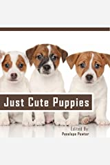 Just Cute Puppies: Cute Puppy Pictures and Loving Quotes About Dogs for Dog Lovers Kindle Edition