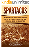Spartacus: A Captivating Guide to the Thracian Gladiator Who Led the Slave Rebellion Called the Third Servile War against the Roman Republic