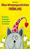 Elkes Minutengeschichten: FRÜHLING - 40 kleine Frühlingsgeschichten für Kinder