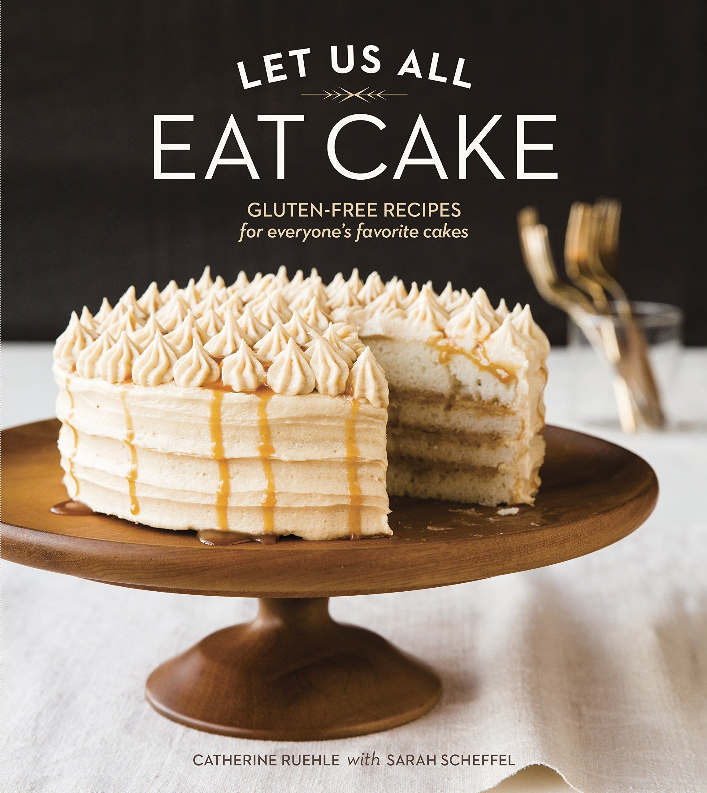 Let Us All Eat Cake: Gluten-Free Recipes for Everyone's Favorite Cakes [A Baking Book] by Ten Speed Press